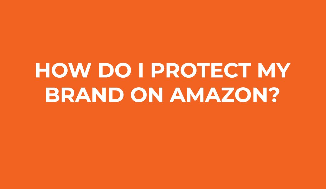 How Do I Protect My Brand On Amazon?