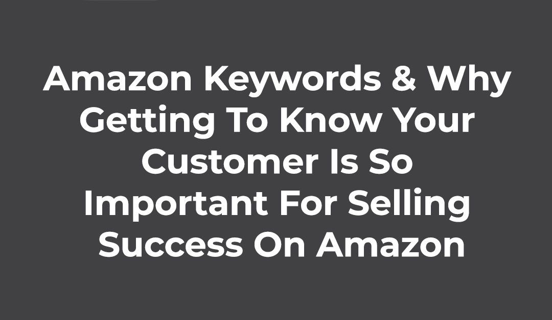 Amazon Keywords & Why Getting To Know Your Customer Is So Important For Selling Success On Amazon