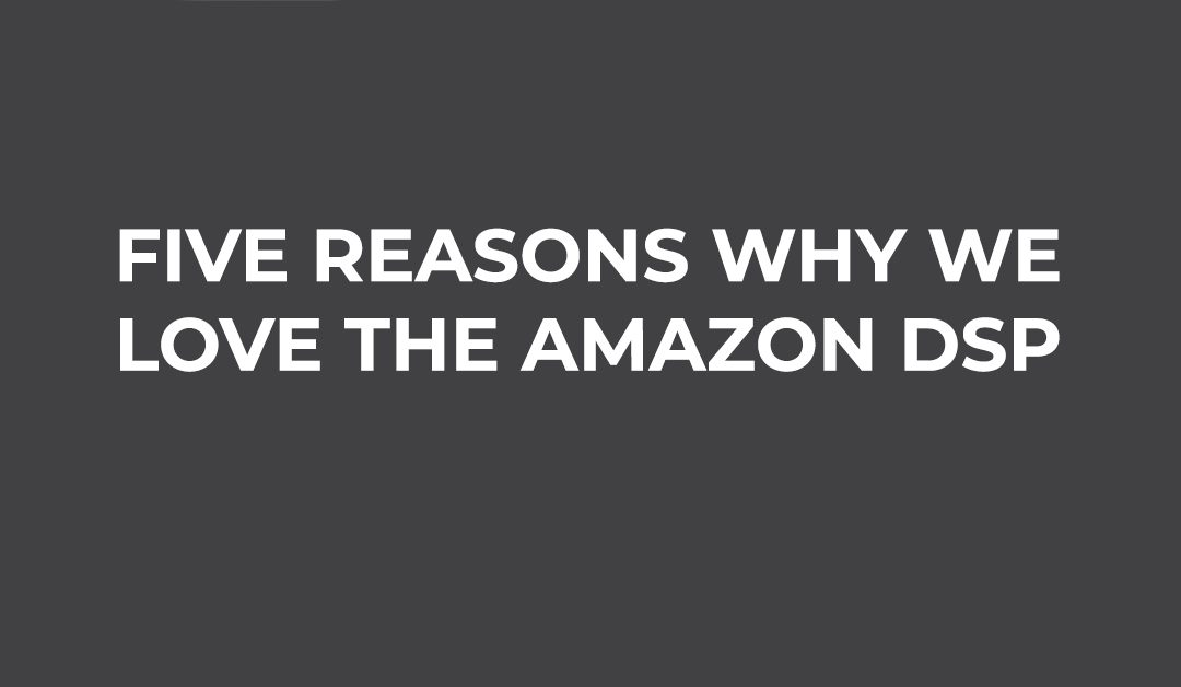 Five Reasons Why We Love the Amazon DSP