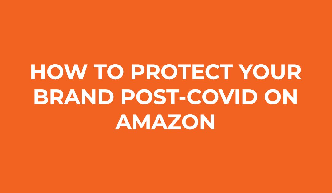How To Protect Your Brand Post-COVID on Amazon