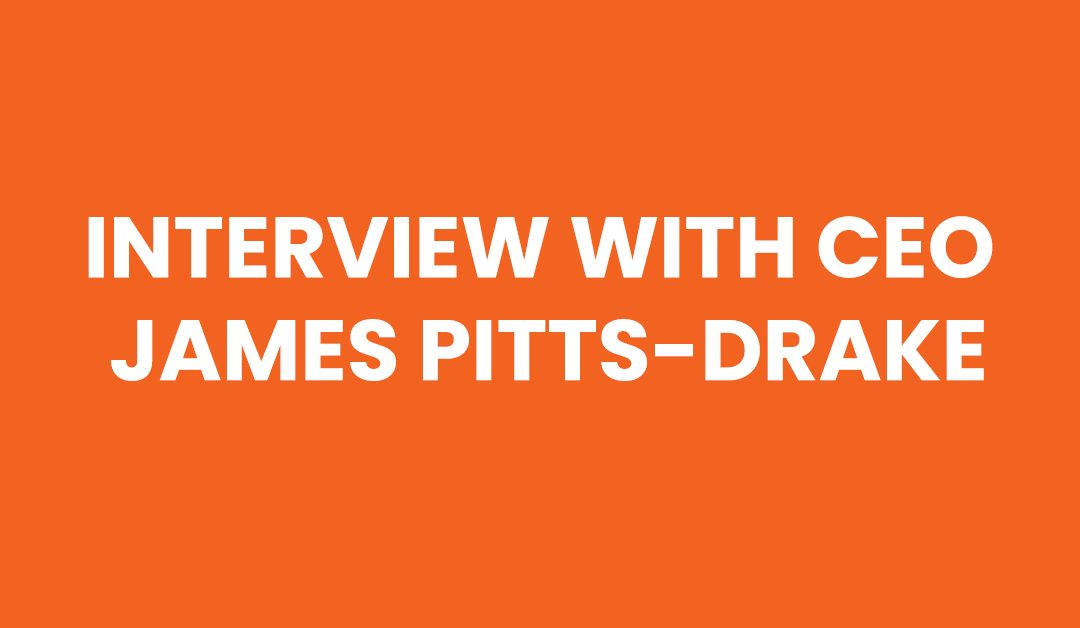 Interview with CEO, James Pitts-Drake