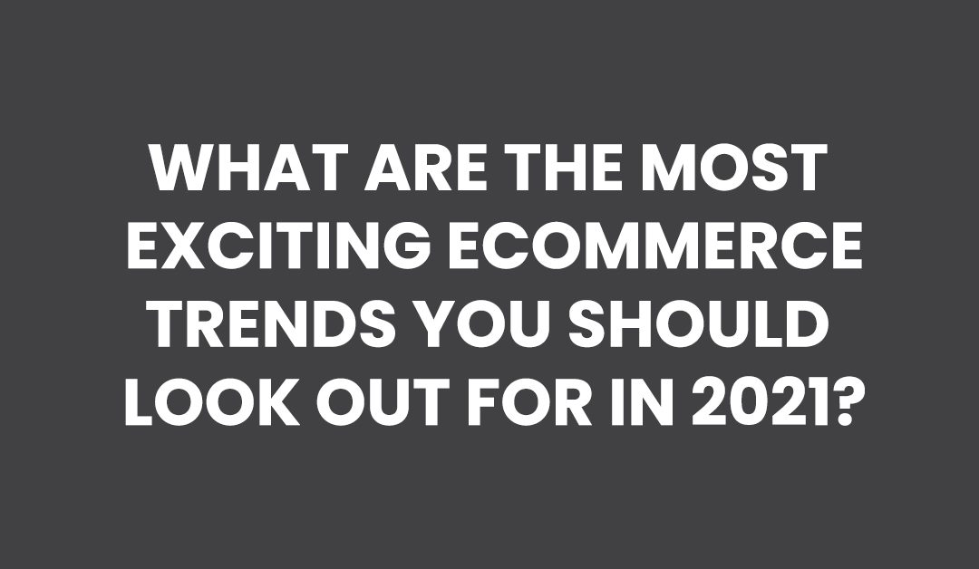 What are the most exciting ecommerce trends you should look out for in 2021?